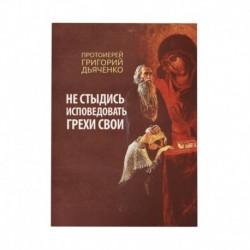Не стыдись исповедовать грехи свои / Дьяченко Г., сост. / Благ, 160с., малый, мгк