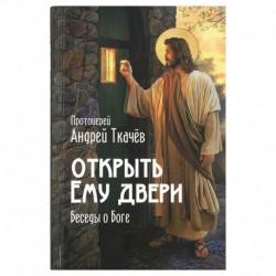 Открыть ему двери: беседы о Боге / Ткачев А. / СарМ, 256с., малый, тв
