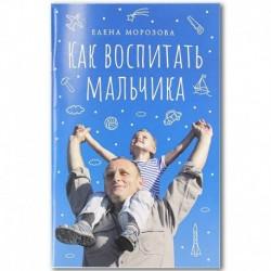 Как воспитать мальчика настоящим мужчиной / Морозова Е. / СБ, 92с., малый, мгк